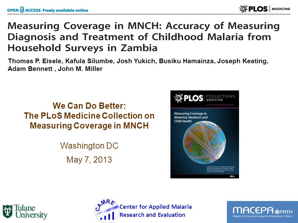 We Can Do Better: The PLoS Medicine Collection on Measuring Coverage in MNCH Washington DC May 7, 2013 1 Center for Applied Malaria Research and Evaluation Thomas P.