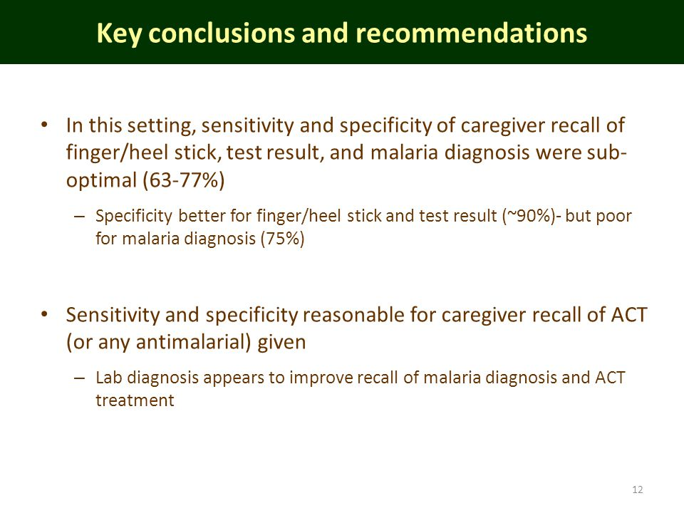In this setting, sensitivity and specificity of caregiver recall of finger/heel stick, test result, and malaria diagnosis were sub- optimal (63-77%) – Specificity better for finger/heel stick and test result (~90%)- but poor for malaria diagnosis (75%) Sensitivity and specificity reasonable for caregiver recall of ACT (or any antimalarial) given – Lab diagnosis appears to improve recall of malaria diagnosis and ACT treatment Key conclusions and recommendations 12