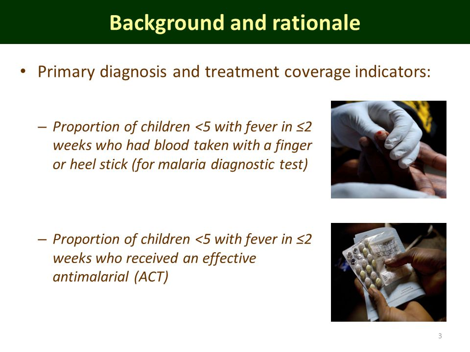 – Proportion of children <5 with fever in 2 weeks who had blood taken with a finger or heel stick (for malaria diagnostic test) – Proportion of children <5 with fever in 2 weeks who received an effective antimalarial (ACT) Background and rationale 3 Primary diagnosis and treatment coverage indicators:
