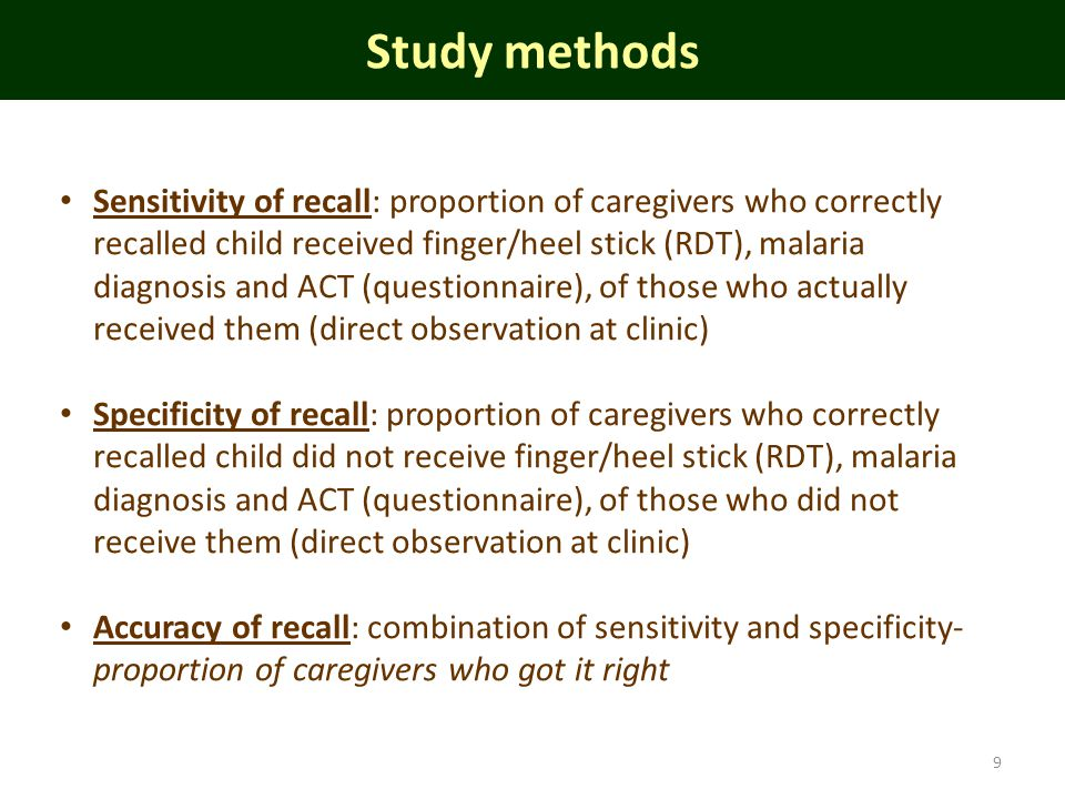 Study methods 9 Sensitivity of recall: proportion of caregivers who correctly recalled child received finger/heel stick (RDT), malaria diagnosis and ACT (questionnaire), of those who actually received them (direct observation at clinic) Specificity of recall: proportion of caregivers who correctly recalled child did not receive finger/heel stick (RDT), malaria diagnosis and ACT (questionnaire), of those who did not receive them (direct observation at clinic) Accuracy of recall: combination of sensitivity and specificity- proportion of caregivers who got it right