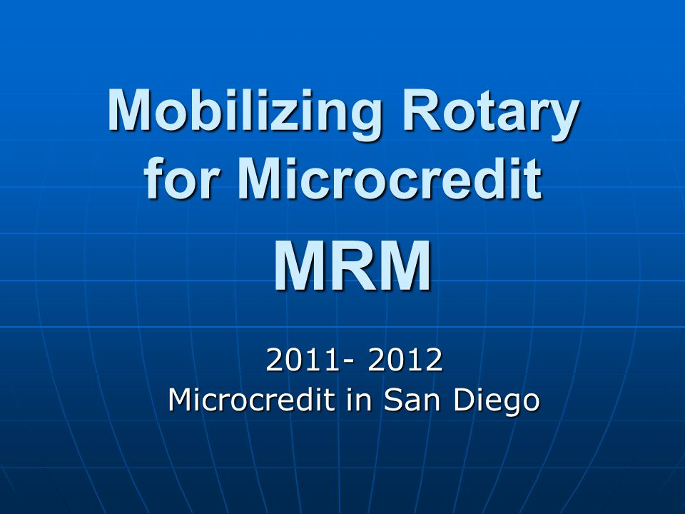 Mobilizing Rotary for Microcredit MRM 2011- 2012 Microcredit in San Diego
