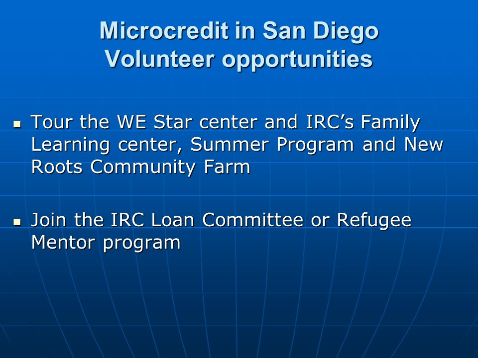 Microcredit in San Diego Volunteer opportunities Tour the WE Star center and IRCs Family Learning center, Summer Program and New Roots Community Farm Tour the WE Star center and IRCs Family Learning center, Summer Program and New Roots Community Farm Join the IRC Loan Committee or Refugee Mentor program Join the IRC Loan Committee or Refugee Mentor program