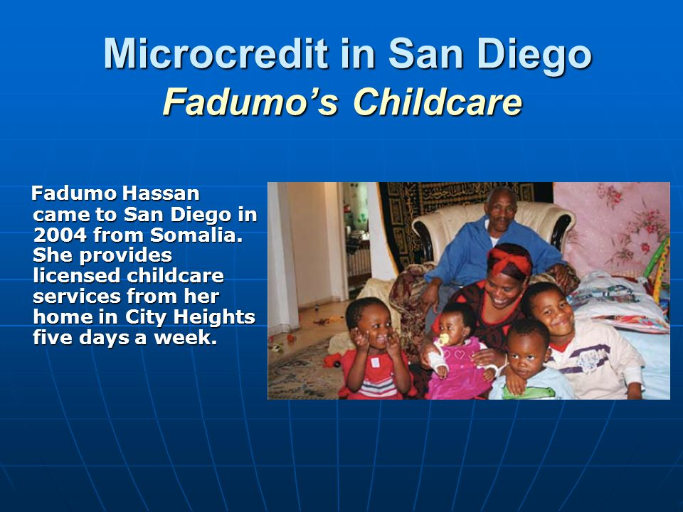 Microcredit in San Diego Fadumos Childcare Microcredit in San Diego Fadumos Childcare Fadumo Hassan came to San Diego in 2004 from Somalia.