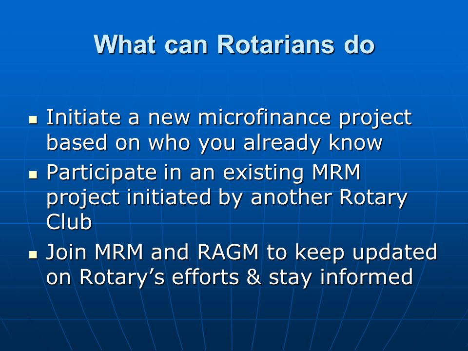 What can Rotarians do Initiate a new microfinance project based on who you already know Initiate a new microfinance project based on who you already know Participate in an existing MRM project initiated by another Rotary Club Participate in an existing MRM project initiated by another Rotary Club Join MRM and RAGM to keep updated on Rotarys efforts & stay informed Join MRM and RAGM to keep updated on Rotarys efforts & stay informed