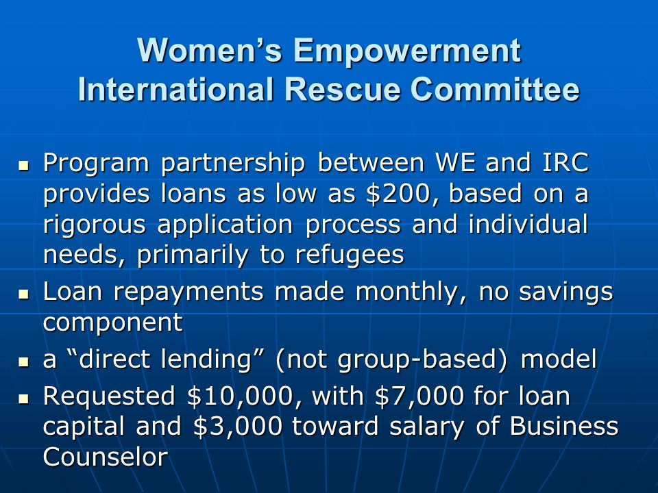 Womens Empowerment International Rescue Committee Program partnership between WE and IRC provides loans as low as $200, based on a rigorous application process and individual needs, primarily to refugees Program partnership between WE and IRC provides loans as low as $200, based on a rigorous application process and individual needs, primarily to refugees Loan repayments made monthly, no savings component Loan repayments made monthly, no savings component a direct lending (not group-based) model a direct lending (not group-based) model Requested $10,000, with $7,000 for loan capital and $3,000 toward salary of Business Counselor Requested $10,000, with $7,000 for loan capital and $3,000 toward salary of Business Counselor