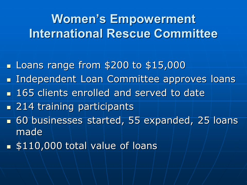 Womens Empowerment International Rescue Committee Loans range from $200 to $15,000 Loans range from $200 to $15,000 Independent Loan Committee approves loans Independent Loan Committee approves loans 165 clients enrolled and served to date 165 clients enrolled and served to date 214 training participants 214 training participants 60 businesses started, 55 expanded, 25 loans made 60 businesses started, 55 expanded, 25 loans made $110,000 total value of loans $110,000 total value of loans