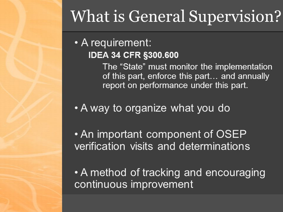 Components of General Supervision Helpful Guidance From TA Providers (NCSEAM) State Performance Plan Policies, Procedures & Effective Implementation Data on Processes and Results Targeted Technical Assistance & Professional Development Effective Dispute Resolution Integrated Monitoring Activities Improvement, Correction, Incentives & Sanctions Fiscal Management