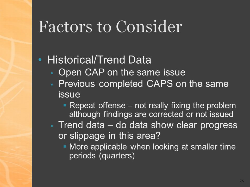 26 Factors to Consider Historical/Trend Data Open CAP on the same issue Previous completed CAPS on the same issue Repeat offense – not really fixing the problem although findings are corrected or not issued Trend data – do data show clear progress or slippage in this area.