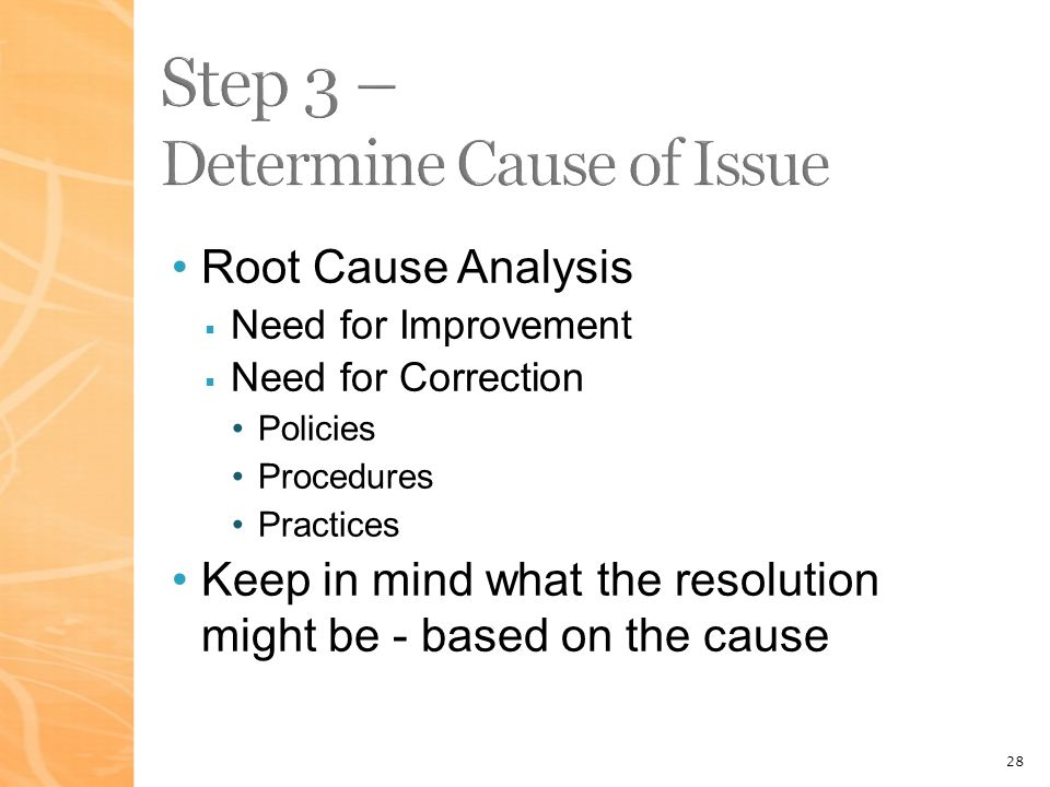 28 Root Cause Analysis Need for Improvement Need for Correction Policies Procedures Practices Keep in mind what the resolution might be - based on the cause