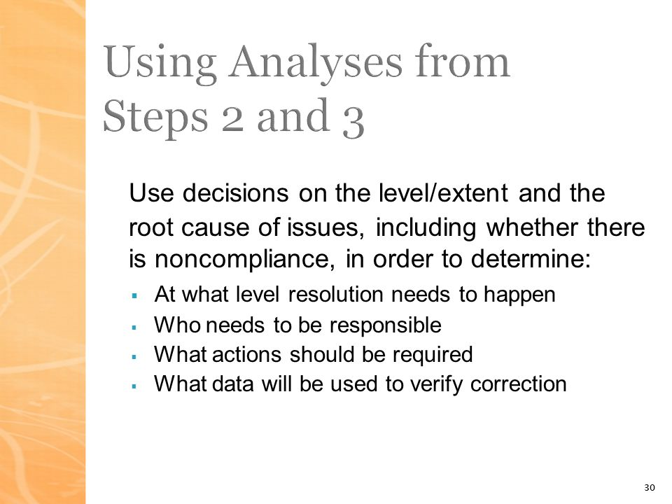 30 Use decisions on the level/extent and the root cause of issues, including whether there is noncompliance, in order to determine: At what level resolution needs to happen Who needs to be responsible What actions should be required What data will be used to verify correction