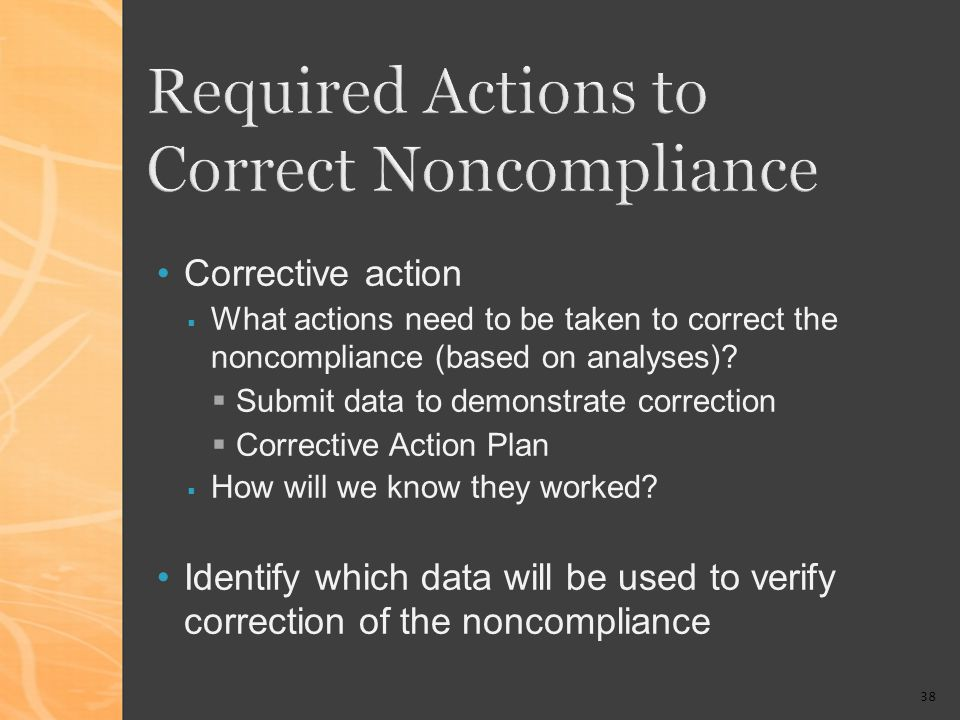 38 Corrective action What actions need to be taken to correct the noncompliance (based on analyses).