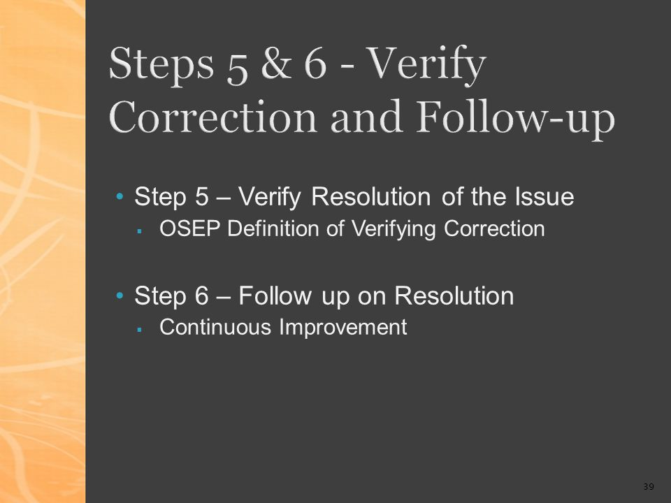 39 Steps 5 & 6 - Verify Correction and Follow-up Step 5 – Verify Resolution of the Issue OSEP Definition of Verifying Correction Step 6 – Follow up on Resolution Continuous Improvement