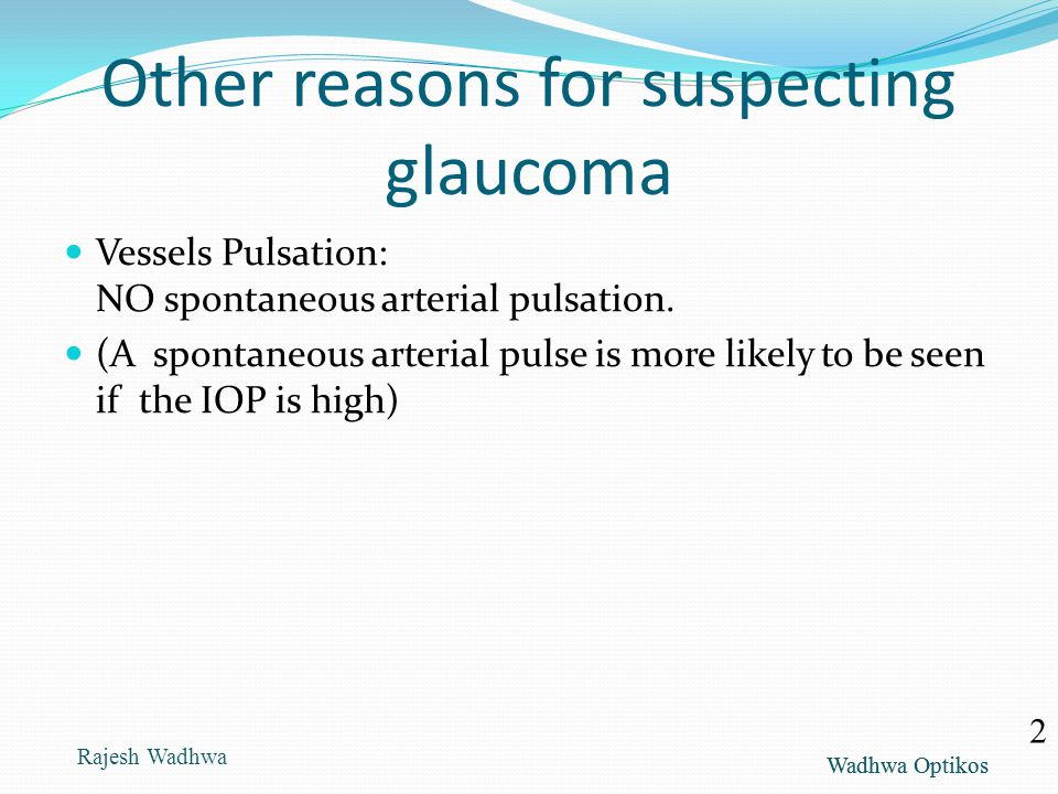 Wadhwa Optikos Other reasons for suspecting glaucoma Vessels Pulsation: NO spontaneous arterial pulsation. (A spontaneous arterial pulse is more likel