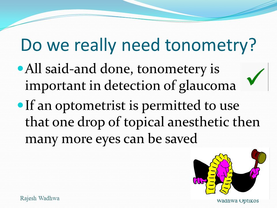 Wadhwa Optikos Do we really need tonometry? All said-and done, tonometery is important in detection of glaucoma If an optometrist is permitted to use