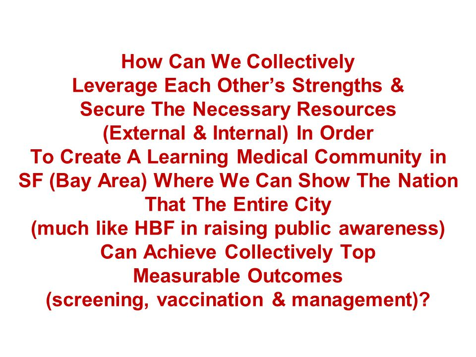 How Can We Collectively Leverage Each Others Strengths & Secure The Necessary Resources (External & Internal) In Order To Create A Learning Medical Community in SF (Bay Area) Where We Can Show The Nation That The Entire City (much like HBF in raising public awareness) Can Achieve Collectively Top Measurable Outcomes (screening, vaccination & management)