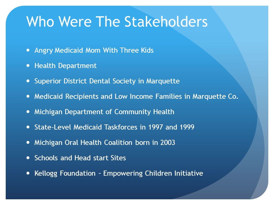 Who Were The Stakeholders Angry Medicaid Mom With Three Kids Health Department Superior District Dental Society in Marquette Medicaid Recipients and Low Income Families in Marquette Co.
