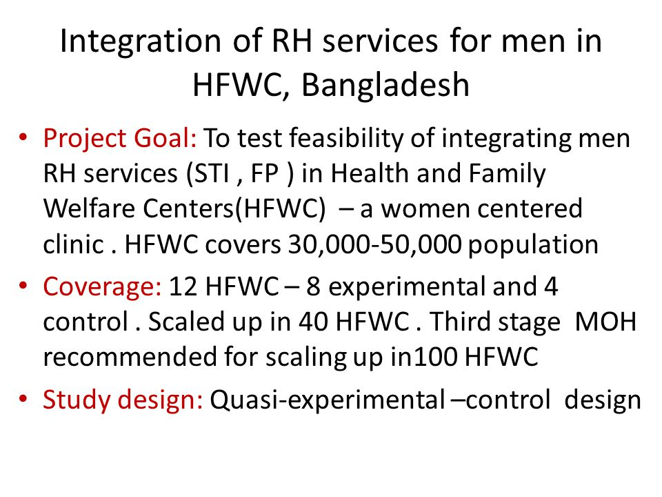 Integration of RH services for men in HFWC, Bangladesh Project Goal: To test feasibility of integrating men RH services (STI, FP ) in Health and Family Welfare Centers(HFWC) – a women centered clinic.