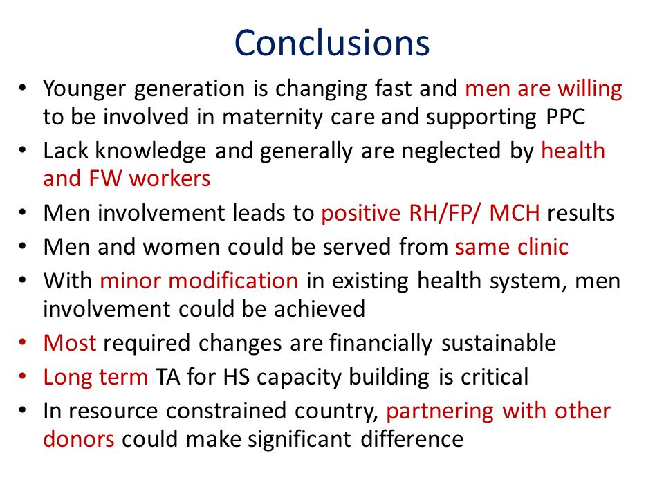 Conclusions Younger generation is changing fast and men are willing to be involved in maternity care and supporting PPC Lack knowledge and generally are neglected by health and FW workers Men involvement leads to positive RH/FP/ MCH results Men and women could be served from same clinic With minor modification in existing health system, men involvement could be achieved Most required changes are financially sustainable Long term TA for HS capacity building is critical In resource constrained country, partnering with other donors could make significant difference