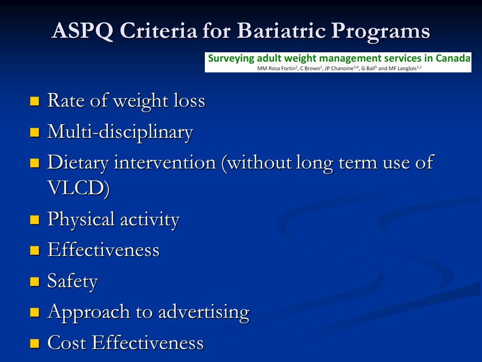 ASPQ Criteria for Bariatric Programs Rate of weight loss Rate of weight loss Multi-disciplinary Multi-disciplinary Dietary intervention (without long term use of VLCD) Dietary intervention (without long term use of VLCD) Physical activity Physical activity Effectiveness Effectiveness Safety Safety Approach to advertising Approach to advertising Cost Effectiveness Cost Effectiveness