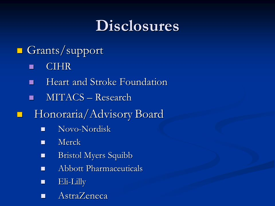 Disclosures Grants/support Grants/support CIHR CIHR Heart and Stroke Foundation Heart and Stroke Foundation MITACS – Research MITACS – Research Honoraria/Advisory Board Honoraria/Advisory Board Novo-Nordisk Novo-Nordisk Merck Merck Bristol Myers Squibb Bristol Myers Squibb Abbott Pharmaceuticals Abbott Pharmaceuticals Eli-Lilly Eli-Lilly AstraZeneca AstraZeneca