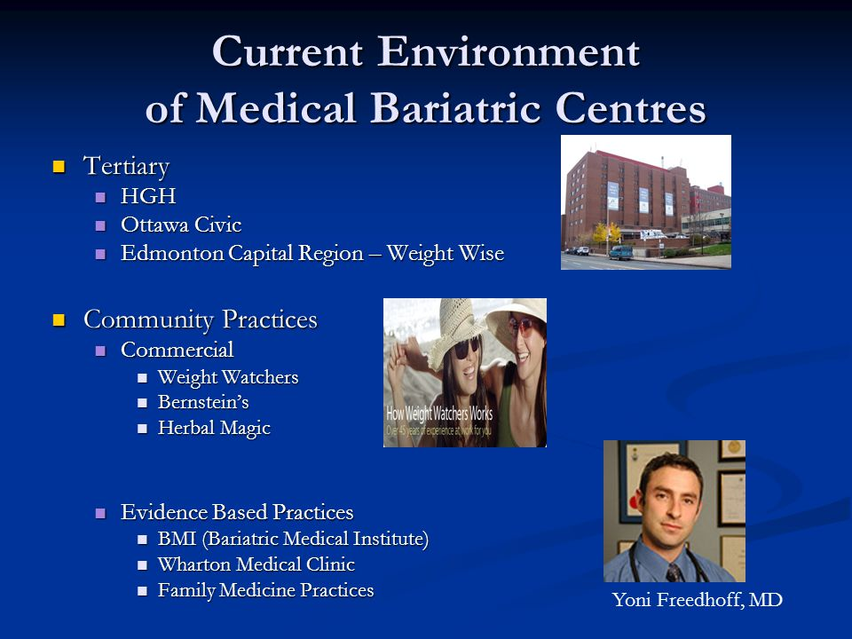 Wharton Medical Clinic Weight Management Centre Launch – May 2008 Launch – May 2008 A large community based bariatric clinic – government funded – no charge to patients A large community based bariatric clinic – government funded – no charge to patients 9 Internists – 3 Nephrologist, 1 cardiologist, 2 ICU, 1 rheumatologist, 1 haematologist, 1 GIM 9 Internists – 3 Nephrologist, 1 cardiologist, 2 ICU, 1 rheumatologist, 1 haematologist, 1 GIM 1 Dietitian/15 Nutritionist (Bariatric Educators) 1 Dietitian/15 Nutritionist (Bariatric Educators) Behavioural Therapy Team/Physiotherapy Team Behavioural Therapy Team/Physiotherapy Team Research Staff Research Staff