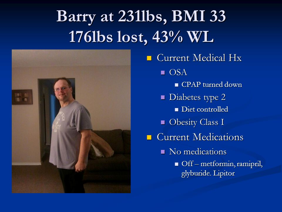 Barry at 231lbs, BMI lbs lost, 43% WL Current Medical Hx OSA CPAP turned down Diabetes type 2 Diet controlled Obesity Class I Current Medications No medications Off – metformin, ramipril, glyburide.