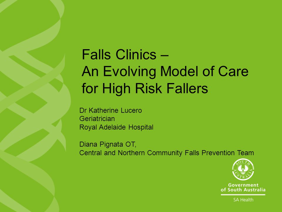 Dr Katherine Lucero Geriatrician Royal Adelaide Hospital Diana Pignata OT, Central and Northern Community Falls Prevention Team Falls Clinics – An Evolving Model of Care for High Risk Fallers