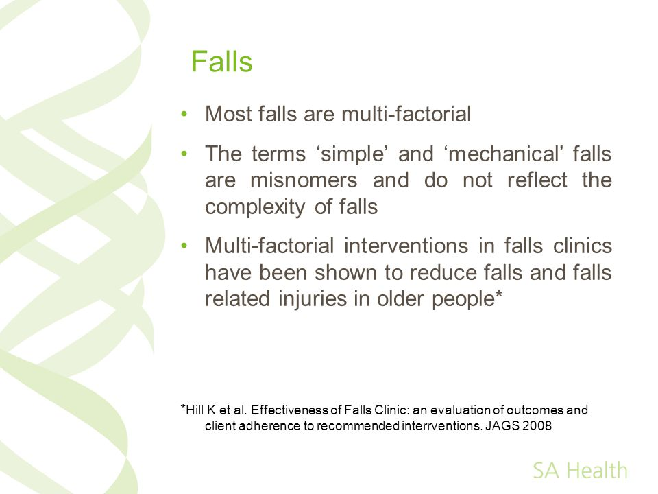 Falls Most falls are multi-factorial The terms simple and mechanical falls are misnomers and do not reflect the complexity of falls Multi-factorial interventions in falls clinics have been shown to reduce falls and falls related injuries in older people* * Hill K et al.