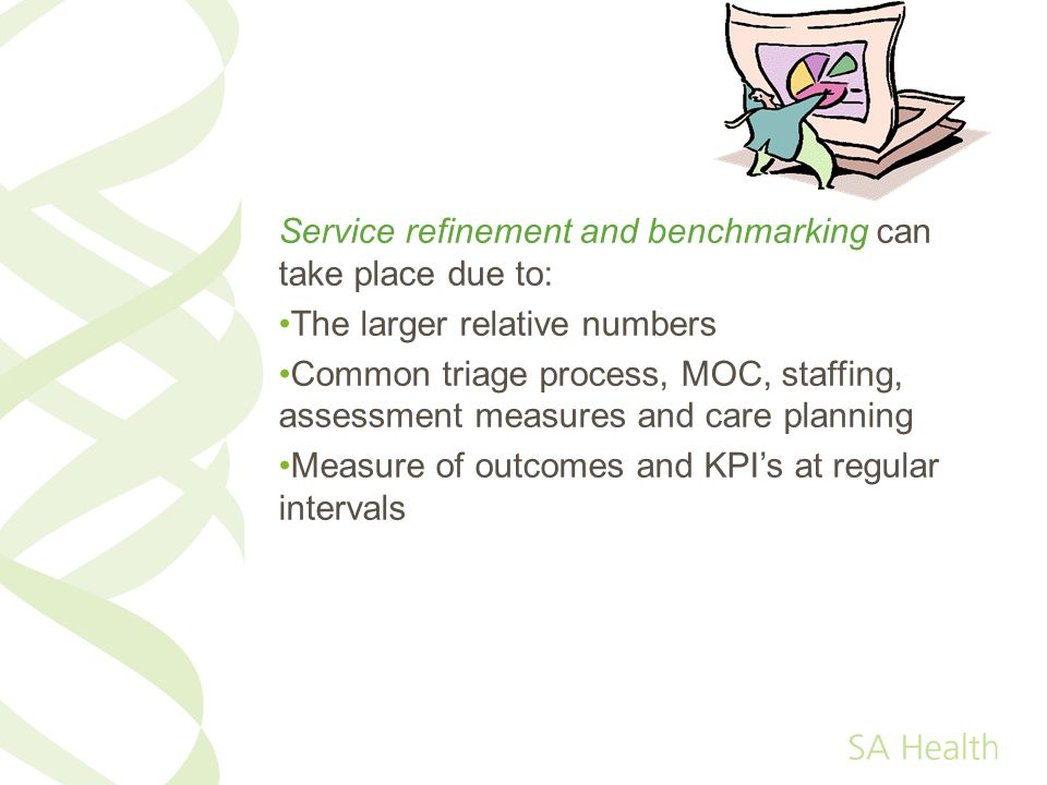 Service refinement and benchmarking can take place due to: The larger relative numbers Common triage process, MOC, staffing, assessment measures and care planning Measure of outcomes and KPIs at regular intervals