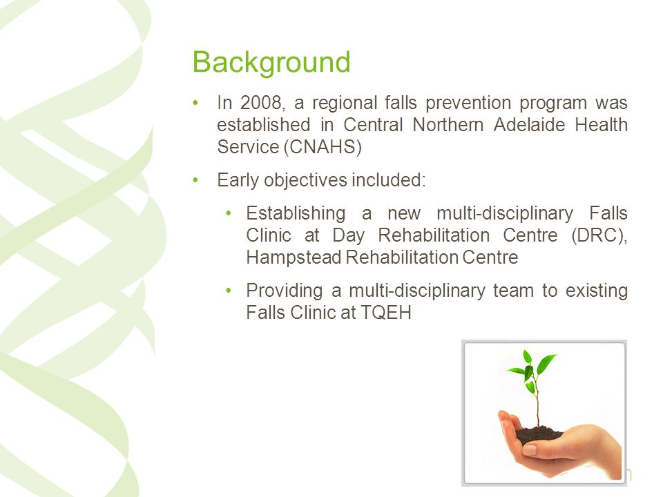 Background In 2008, a regional falls prevention program was established in Central Northern Adelaide Health Service (CNAHS) Early objectives included: Establishing a new multi-disciplinary Falls Clinic at Day Rehabilitation Centre (DRC), Hampstead Rehabilitation Centre Providing a multi-disciplinary team to existing Falls Clinic at TQEH