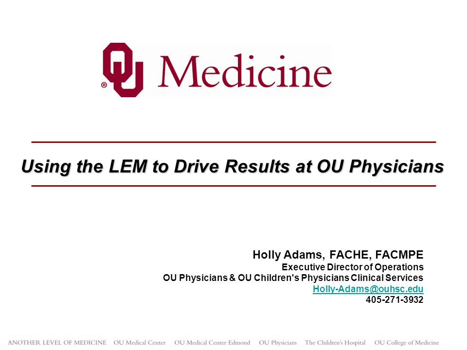 Using the LEM to Drive Results at OU Physicians Holly Adams, FACHE, FACMPE Executive Director of Operations OU Physicians & OU Children's Physicians C