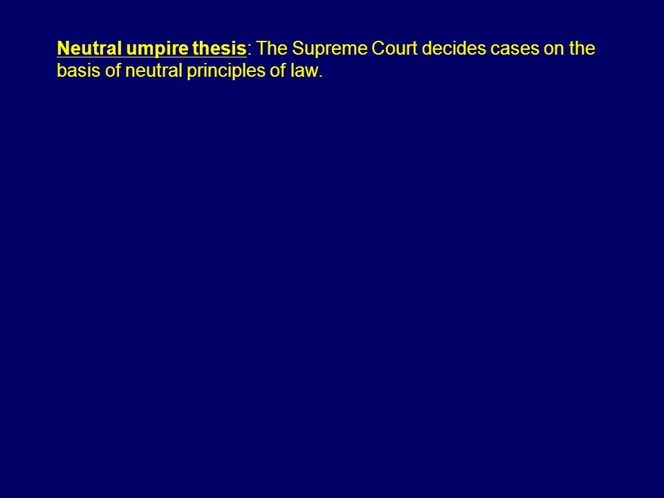 Neutral umpire thesis: The Supreme Court decides cases on the basis of neutral principles of law.