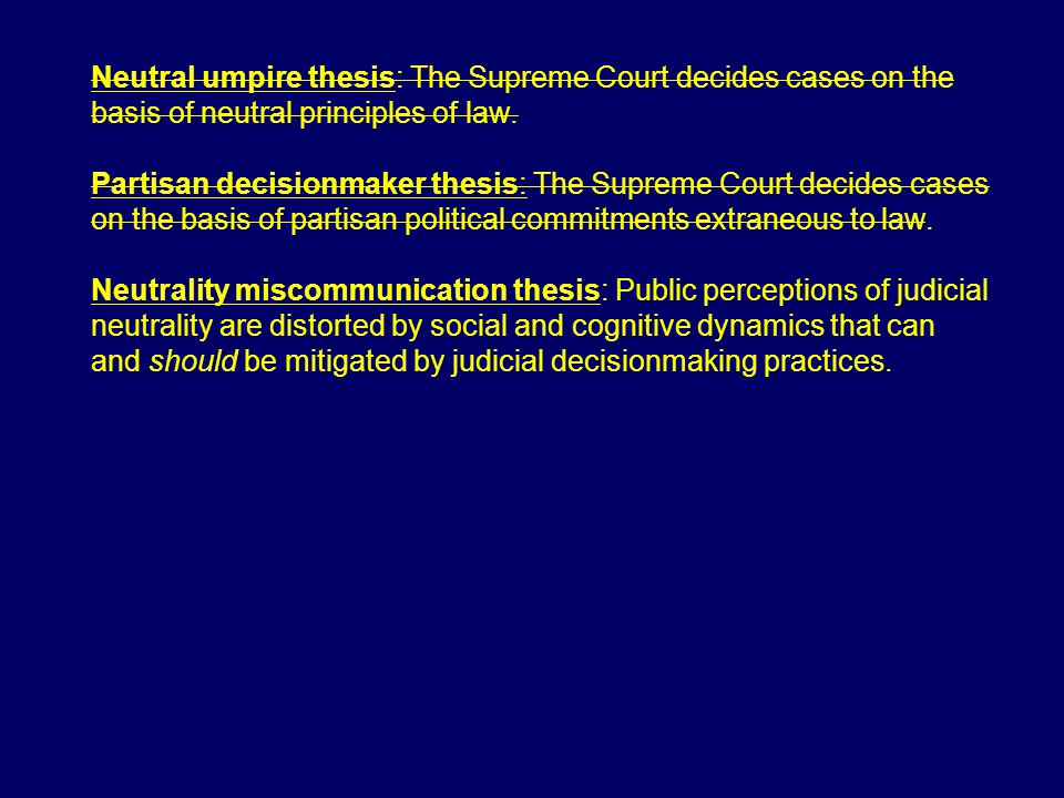 Neutral umpire thesis: The Supreme Court decides cases on the basis of neutral principles of law. Partisan decisionmaker thesis: The Supreme Court dec