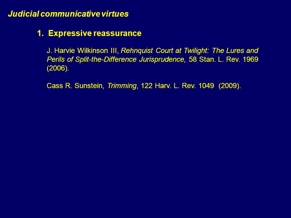 Judicial communicative virtues 1. Expressive reassurance 2. Aporiaacknowledging (real) complexity J. Harvie Wilkinson III, Rehnquist Court at Twilight