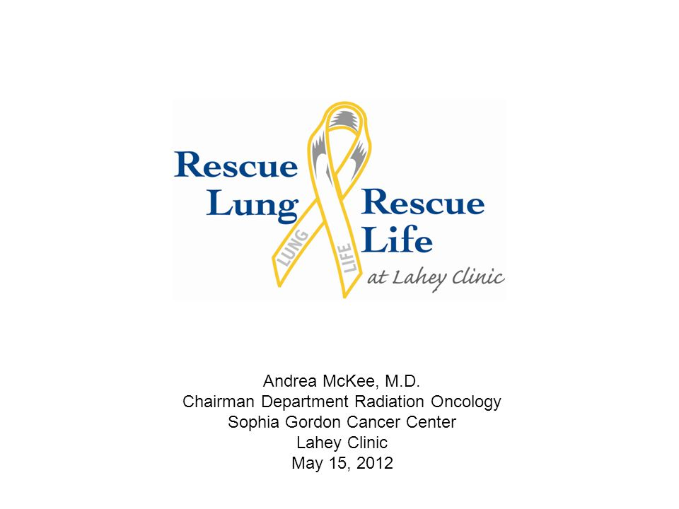 www.Lahey.org/LungScreening 1-855-CT-CHEST Andrea McKee, M.D. Chairman Department Radiation Oncology Sophia Gordon Cancer Center Lahey Clinic May 15,