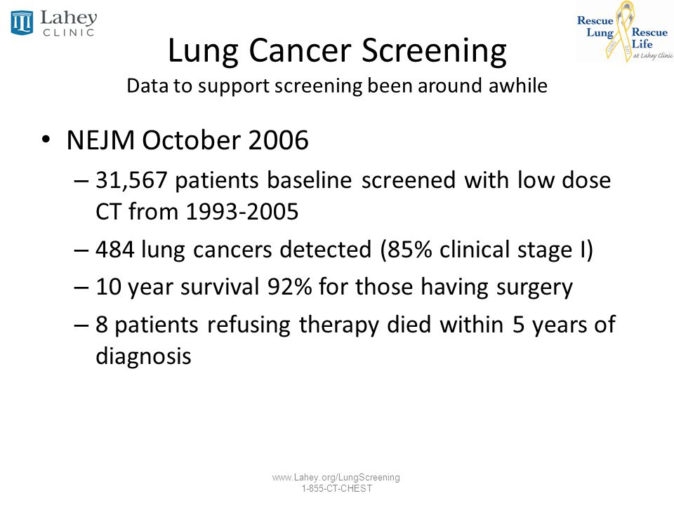 www.Lahey.org/LungScreening 1-855-CT-CHEST Lung Cancer Screening Data to support screening been around awhile NEJM October 2006 – 31,567 patients base
