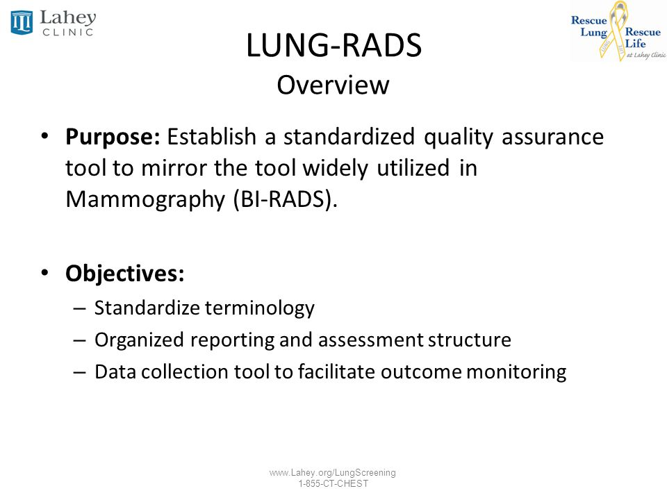 www.Lahey.org/LungScreening 1-855-CT-CHEST LUNG-RADS Overview Purpose: Establish a standardized quality assurance tool to mirror the tool widely utili
