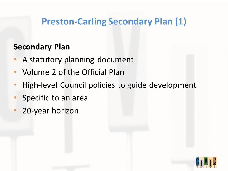 Preston-Carling Secondary Plan (1) Secondary Plan A statutory planning document Volume 2 of the Official Plan High-level Council policies to guide development Specific to an area 20-year horizon