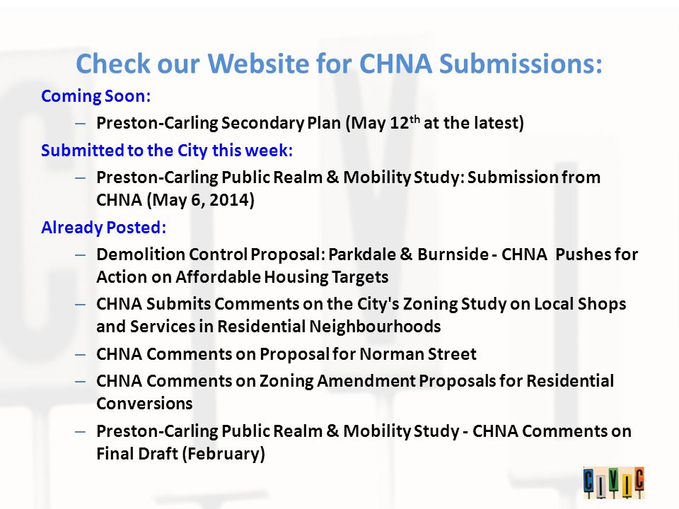 Check our Website for CHNA Submissions: Coming Soon: – Preston-Carling Secondary Plan (May 12 th at the latest) Submitted to the City this week: – Preston-Carling Public Realm & Mobility Study: Submission from CHNA (May 6, 2014) Already Posted: – Demolition Control Proposal: Parkdale & Burnside - CHNA Pushes for Action on Affordable Housing Targets – CHNA Submits Comments on the City s Zoning Study on Local Shops and Services in Residential Neighbourhoods – CHNA Comments on Proposal for Norman Street – CHNA Comments on Zoning Amendment Proposals for Residential Conversions – Preston-Carling Public Realm & Mobility Study - CHNA Comments on Final Draft (February)