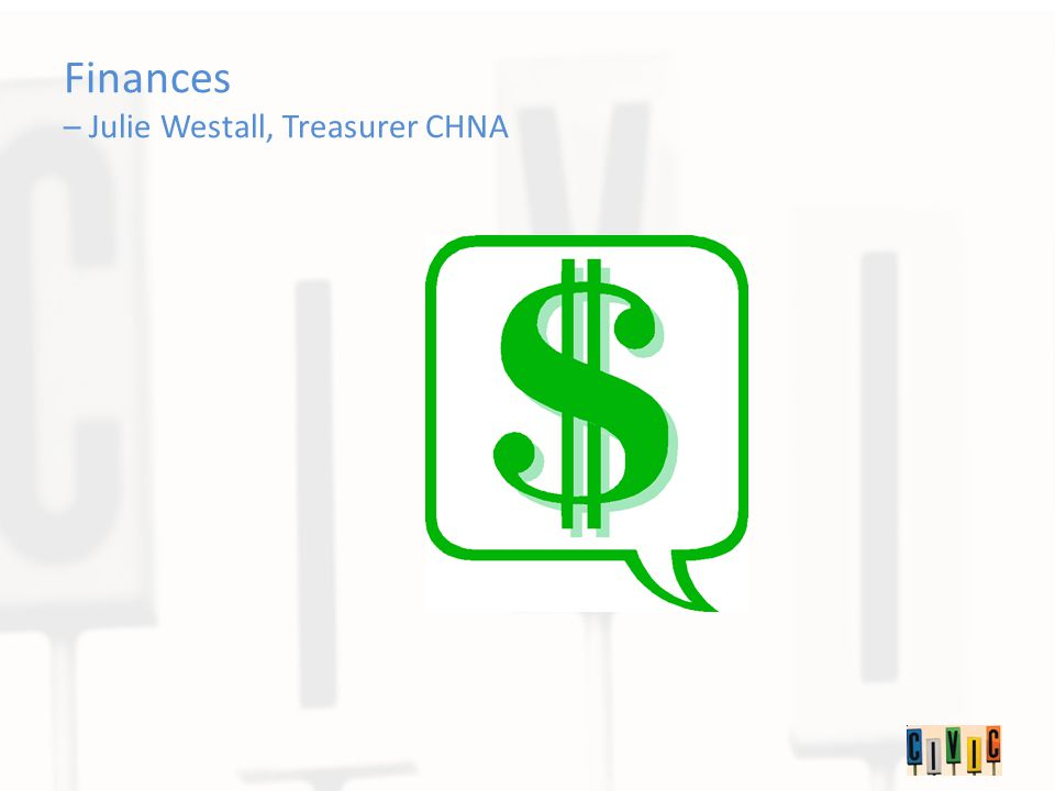 Finances – Julie Westall, Treasurer CHNA
