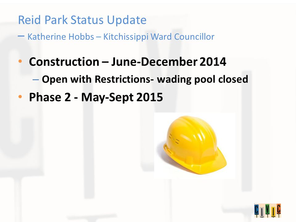 Reid Park Status Update – Katherine Hobbs – Kitchissippi Ward Councillor Construction – June-December 2014 – Open with Restrictions- wading pool closed Phase 2 - May-Sept 2015