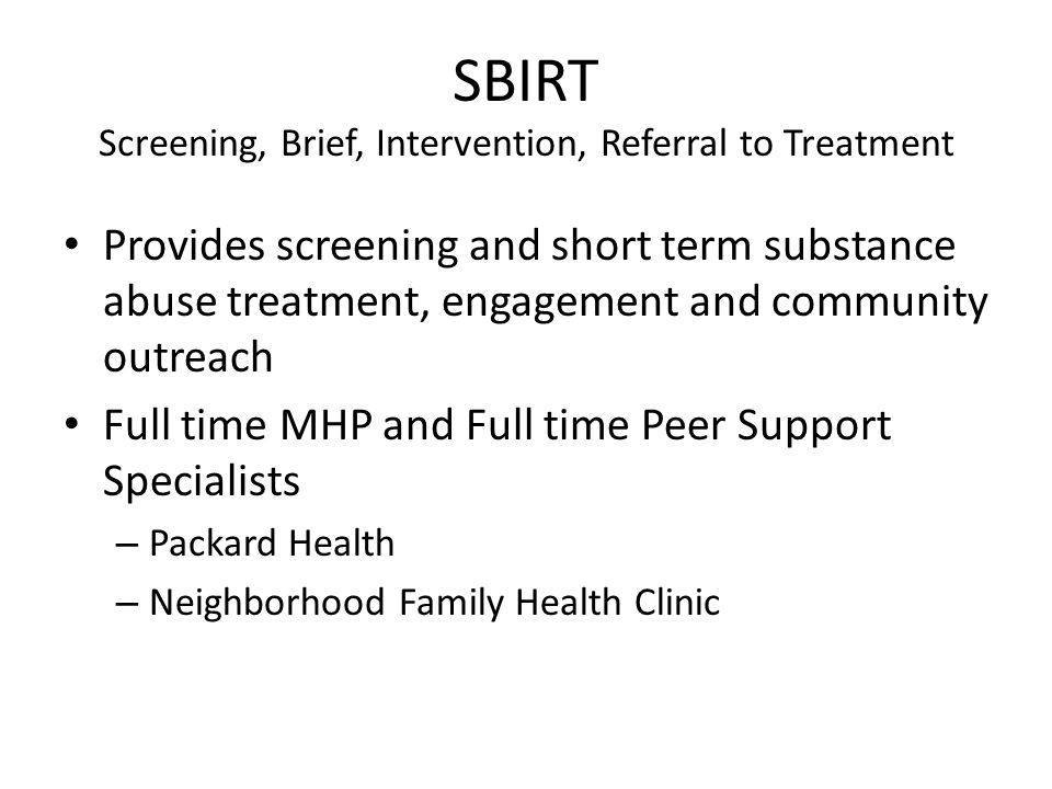 SBIRT Screening, Brief, Intervention, Referral to Treatment Provides screening and short term substance abuse treatment, engagement and community outr