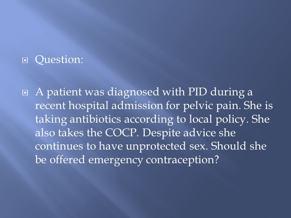 Question: A patient was diagnosed with PID during a recent hospital admission for pelvic pain.