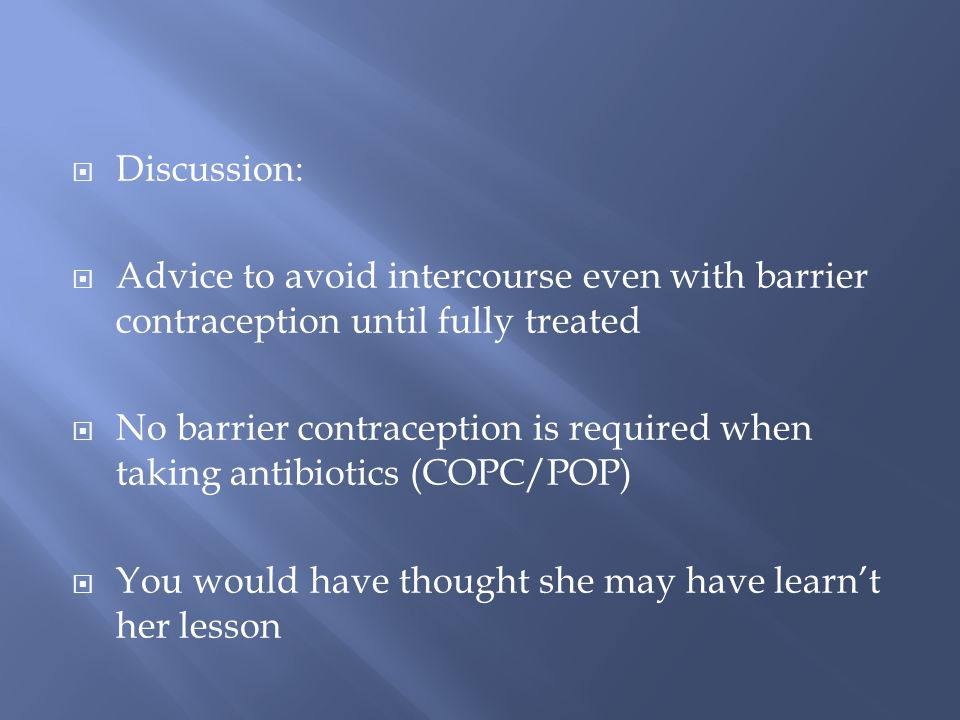Discussion: Advice to avoid intercourse even with barrier contraception until fully treated No barrier contraception is required when taking antibiotics (COPC/POP) You would have thought she may have learnt her lesson