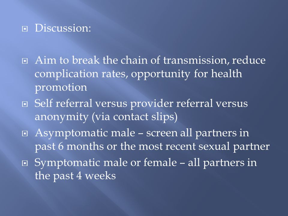 Discussion: Aim to break the chain of transmission, reduce complication rates, opportunity for health promotion Self referral versus provider referral versus anonymity (via contact slips) Asymptomatic male – screen all partners in past 6 months or the most recent sexual partner Symptomatic male or female – all partners in the past 4 weeks