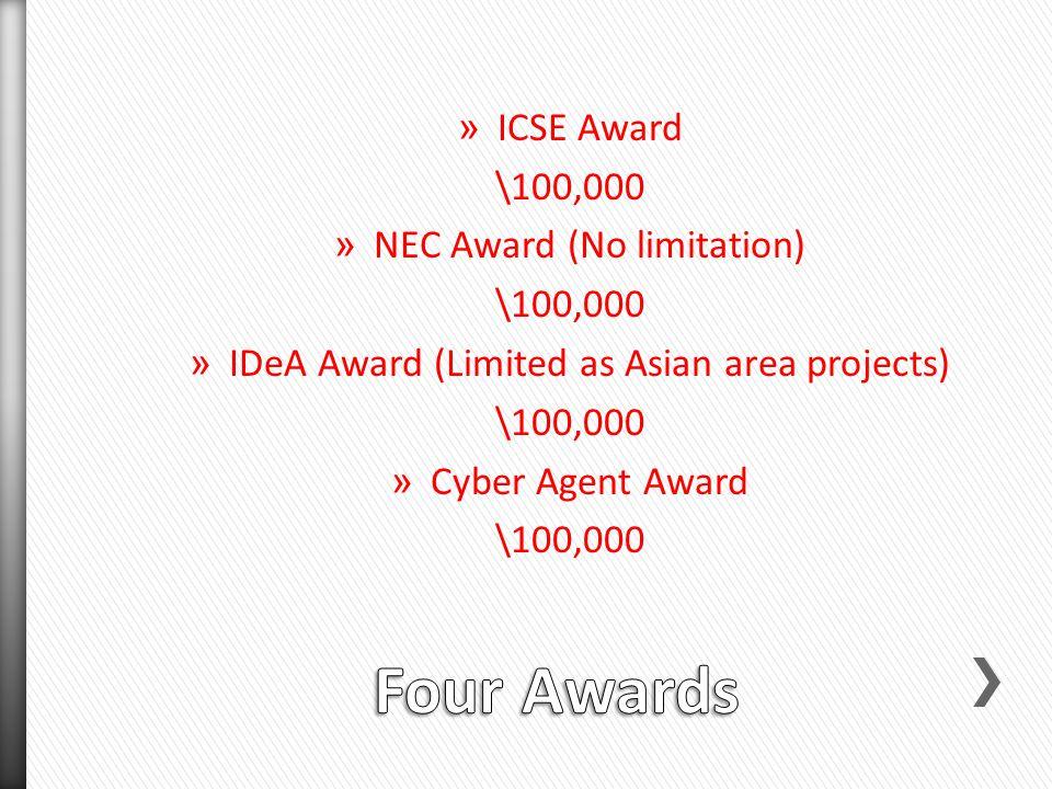 » ICSE Award \100,000 » NEC Award (No limitation) \100,000 » IDeA Award (Limited as Asian area projects) \100,000 » Cyber Agent Award \100,000