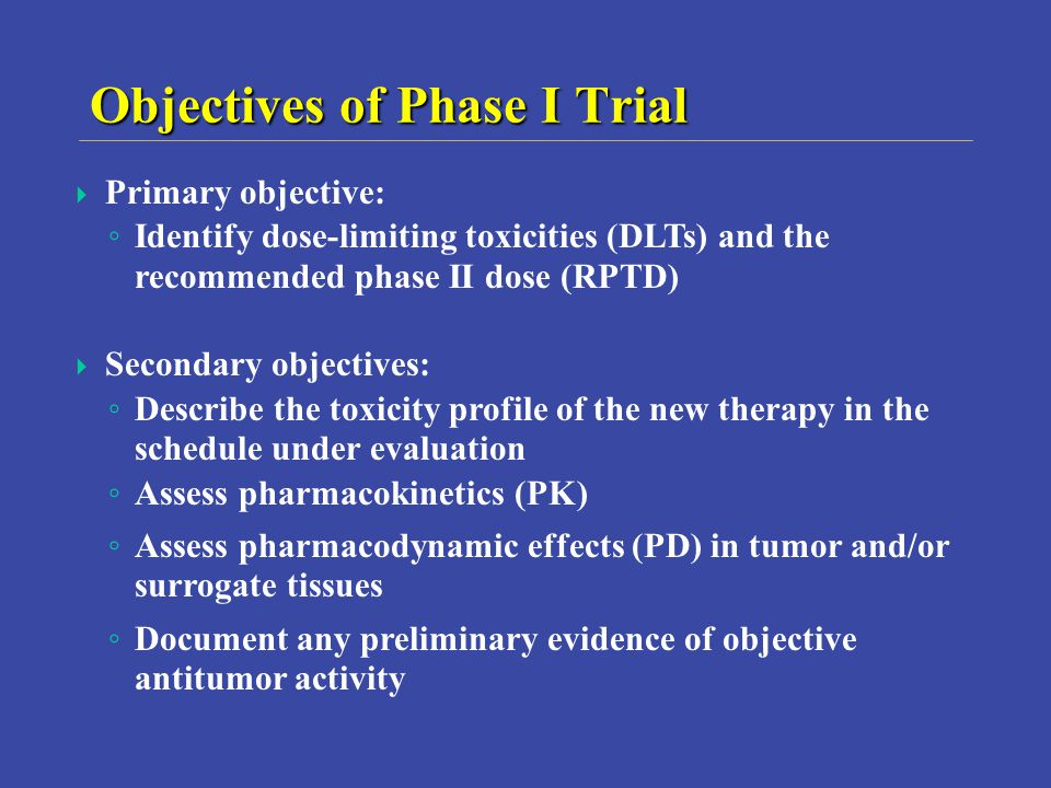 Objectives of Phase I Trial Primary objective: Identify dose-limiting toxicities (DLTs) and the recommended phase II dose (RPTD) Secondary objectives: Describe the toxicity profile of the new therapy in the schedule under evaluation Assess pharmacokinetics (PK) Assess pharmacodynamic effects (PD) in tumor and/or surrogate tissues Document any preliminary evidence of objective antitumor activity