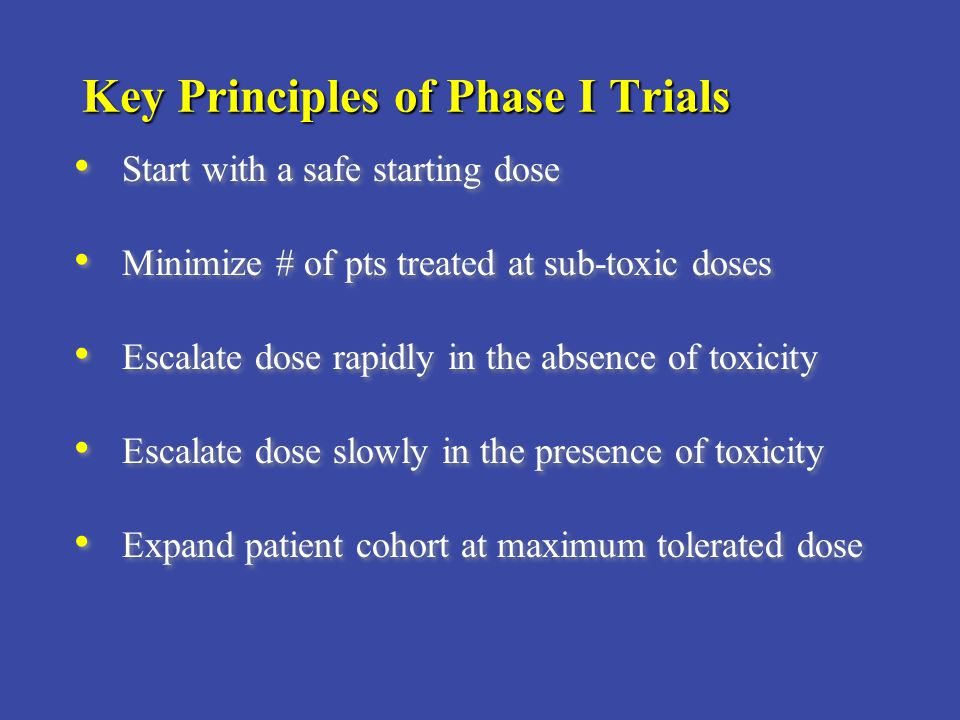 Key Principles of Phase I Trials Start with a safe starting dose Minimize # of pts treated at sub-toxic doses Escalate dose rapidly in the absence of toxicity Escalate dose slowly in the presence of toxicity Expand patient cohort at maximum tolerated dose Start with a safe starting dose Minimize # of pts treated at sub-toxic doses Escalate dose rapidly in the absence of toxicity Escalate dose slowly in the presence of toxicity Expand patient cohort at maximum tolerated dose