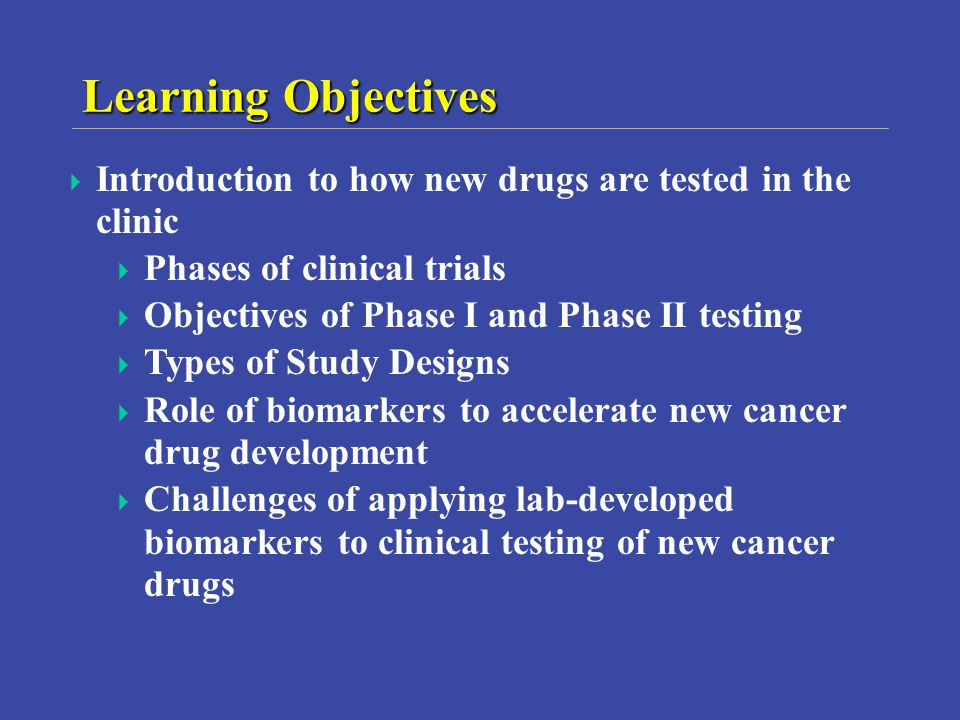 Learning Objectives Introduction to how new drugs are tested in the clinic Phases of clinical trials Objectives of Phase I and Phase II testing Types of Study Designs Role of biomarkers to accelerate new cancer drug development Challenges of applying lab-developed biomarkers to clinical testing of new cancer drugs