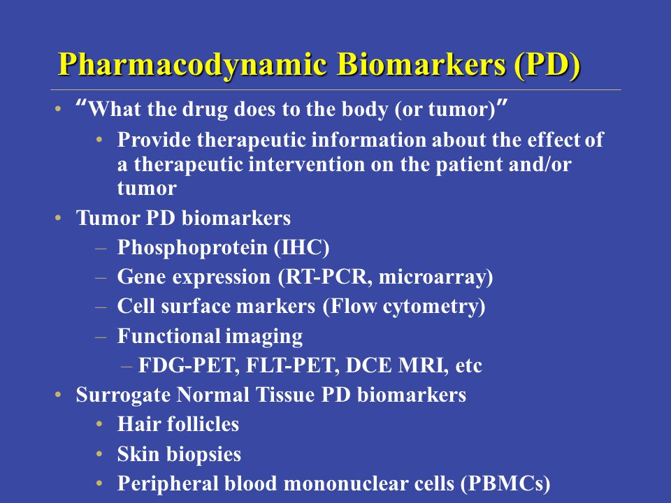 Pharmacodynamic Biomarkers (PD) What the drug does to the body (or tumor) Provide therapeutic information about the effect of a therapeutic intervention on the patient and/or tumor Tumor PD biomarkers –Phosphoprotein (IHC) –Gene expression (RT-PCR, microarray) –Cell surface markers (Flow cytometry) –Functional imaging –FDG-PET, FLT-PET, DCE MRI, etc Surrogate Normal Tissue PD biomarkers Hair follicles Skin biopsies Peripheral blood mononuclear cells (PBMCs)